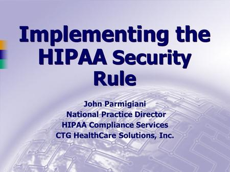 Implementing the HIPAA Security Rule John Parmigiani National Practice Director HIPAA Compliance Services CTG HealthCare Solutions, Inc.
