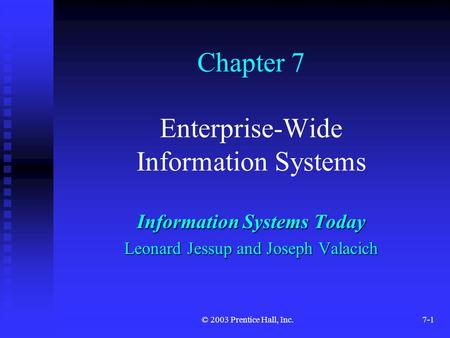 © 2003 Prentice Hall, Inc.7-1 Chapter 7 Enterprise-Wide Information Systems Information Systems Today Leonard Jessup and Joseph Valacich.