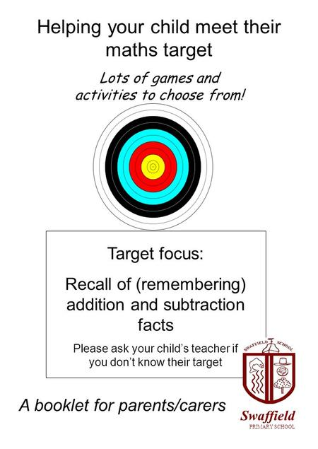 Helping your child meet their maths target Lots of games and activities to choose from! Target focus: Recall of (remembering) addition and subtraction.