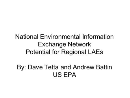 National Environmental Information Exchange Network Potential for Regional LAEs By: Dave Tetta and Andrew Battin US EPA.
