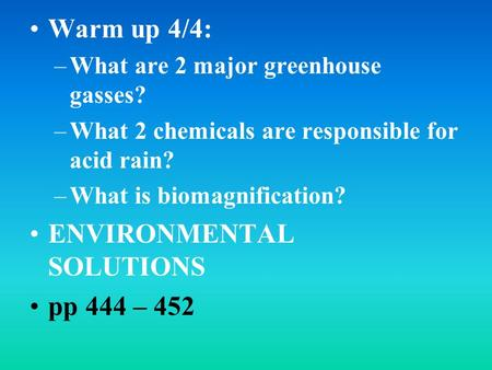 Warm up 4/4: –What are 2 major greenhouse gasses? –What 2 chemicals are responsible for acid rain? –What is biomagnification? ENVIRONMENTAL SOLUTIONS pp.