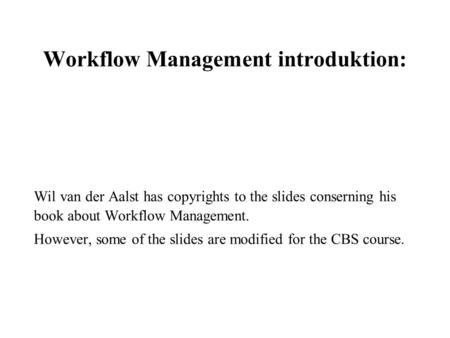 Workflow Management introduktion: Wil van der Aalst has copyrights to the slides conserning his book about Workflow Management. However, some of the slides.