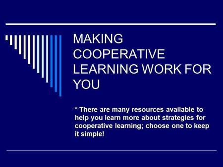 MAKING COOPERATIVE LEARNING WORK FOR YOU * There are many resources available to help you learn more about strategies for cooperative learning; choose.
