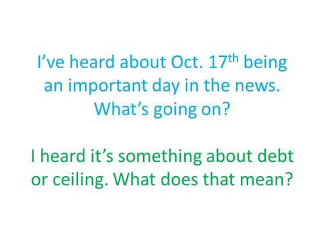 I've heard about Oct. 17 th being an important day in the news. What's going on? I heard it's something about debt or ceiling. What does that mean?