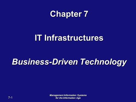 7-1 Management Information Systems for the Information Age Chapter 7 IT Infrastructures Business-Driven Technology.