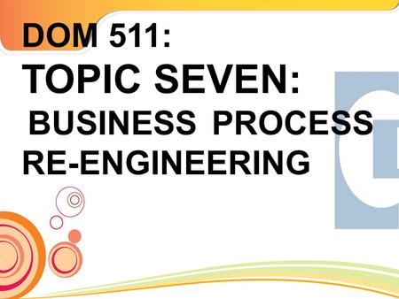 DOM 511: TOPIC SEVEN: BUSINESS PROCESS RE-ENGINEERING.