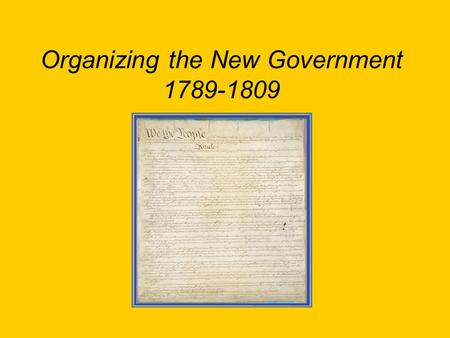 Organizing the New Government 1789-1809. The First President April 30, 1789, inauguration of George Washington as 1 st President in New York City (3 places),