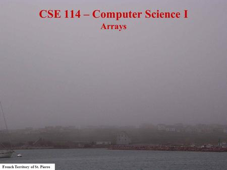 French Territory of St. Pierre CSE 114 – Computer Science I Arrays.