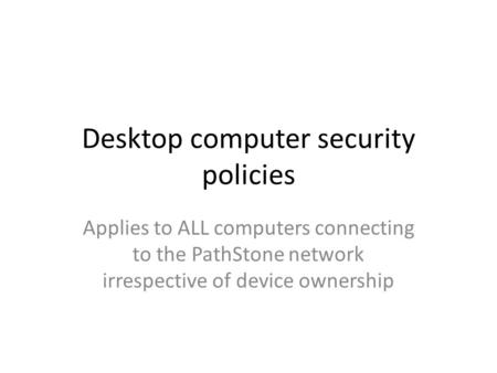 Desktop computer security policies Applies to ALL computers connecting to the PathStone network irrespective of device ownership.