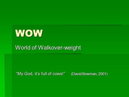 "WOW World of Walkover-weight ""My God, it's full of cows!"" (David Bowman, 2001)"