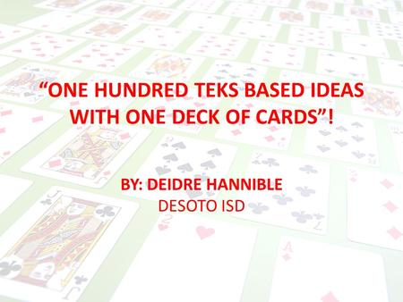 """ONE HUNDRED TEKS BASED IDEAS WITH ONE DECK OF CARDS""! BY: DEIDRE HANNIBLE DESOTO ISD."