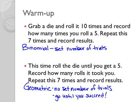 Warm-up Grab a die and roll it 10 times and record how many times you roll a 5. Repeat this 7 times and record results. This time roll the die until you.