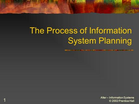 Alter – Information Systems © 2002 Prentice Hall 1 The Process of Information System Planning.