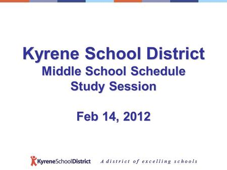 A d i s t r i c t o f e x c e l l i n g s c h o o l s Kyrene School District Middle School Schedule Study Session Feb 14, 2012.