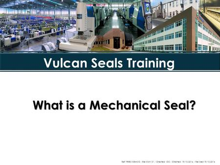 What is a Mechanical Seal? Vulcan Seals Training Ref: PRESMSBASIC / Revision: 01 / Created: OC / Created: 15/10/2014 / Revised 15/10/2014.
