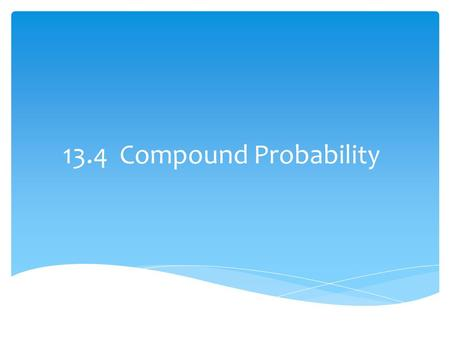 13.4 Compound Probability. A. Compound Event is an event that is made up of two or more events. B. Independent Events: If the occurrence of an event does.