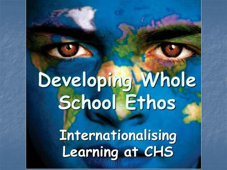 Developing Whole School Ethos Internationalising Learning at CHS.