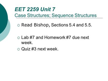 EET 2259 Unit 7 Case Structures; Sequence Structures  Read Bishop, Sections 5.4 and 5.5.  Lab #7 and Homework #7 due next week.  Quiz #3 next week.