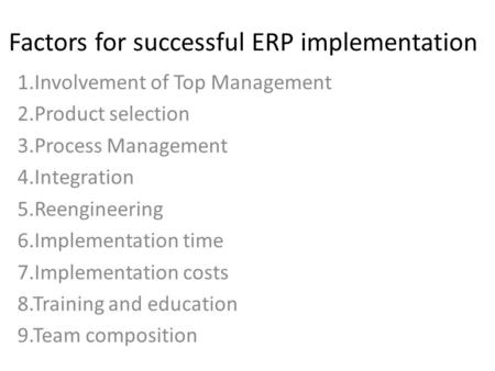 Factors for successful ERP implementation 1.Involvement of Top Management 2.Product selection 3.Process Management 4.Integration 5.Reengineering 6.Implementation.