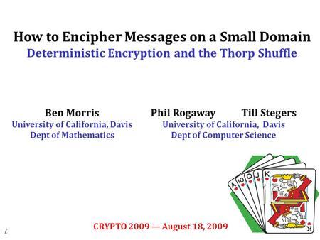 1 How to Encipher Messages on a Small Domain Deterministic Encryption and the Thorp Shuffle Ben Morris University of California, Davis Dept of Mathematics.