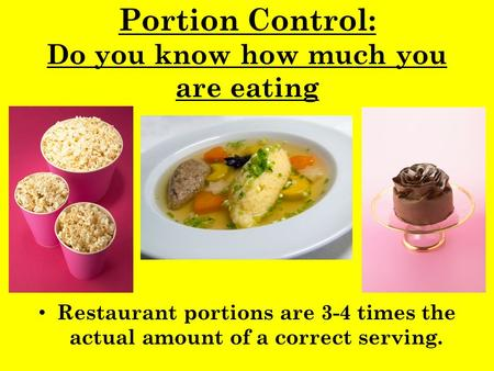 Portion Control: Do you know how much you are eating Restaurant portions are 3-4 times the actual amount of a correct serving.
