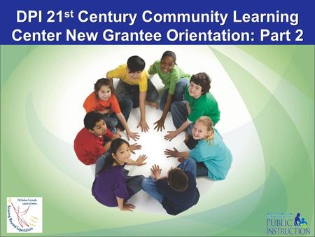 DPI 21 st Century Community Learning Center New Grantee Orientation: Part 2.