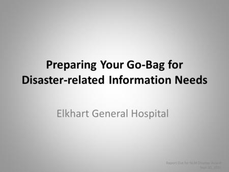 Preparing Your Go-Bag for Disaster-related Information Needs Elkhart General Hospital Report Out for NLM Disaster Award Sept 10, 2015.