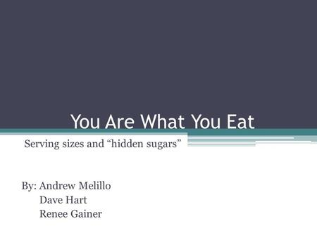 "You Are What You Eat Serving sizes and ""hidden sugars"" By: Andrew Melillo Dave Hart Renee Gainer."
