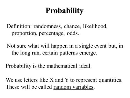 Probability Definition: randomness, chance, likelihood, proportion, percentage, odds. Probability is the mathematical ideal. Not sure what will happen.