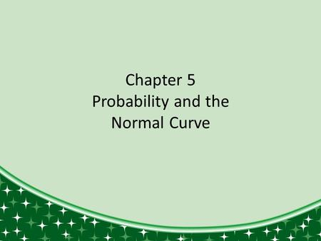 Chapter 5 Probability and the Normal Curve. Introduction to Part II In Part I, we learned to categorize data to see basic patterns and trends. Measures.