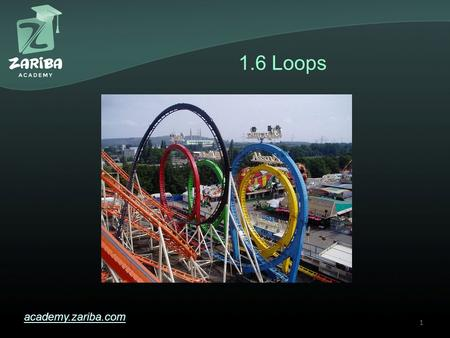 1.6 Loops academy.zariba.com 1. Lecture Content 1.While loops 2.Do-While loops 3.For loops 4.Foreach loops 5.Loop operators – break, continue 6.Nested.