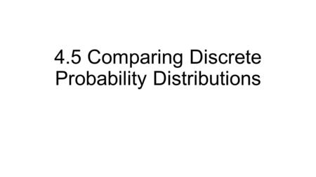 4.5 Comparing Discrete Probability Distributions.
