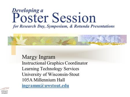 Developing a Poster Session Margy Ingram Instructional Graphics Coordinator Learning Technology Services University of Wisconsin-Stout 105A Millennium.