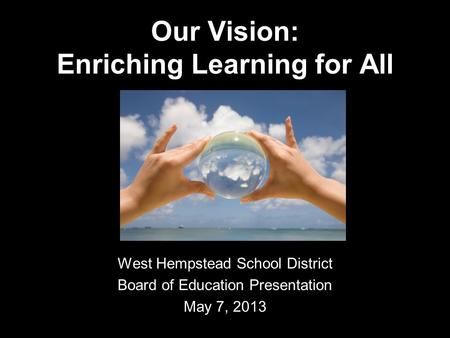 Our Vision: Enriching Learning for All West Hempstead School District Board of Education Presentation May 7, 2013.