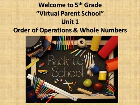 "Welcome to 5 th Grade ""Virtual Parent School"" Unit 1 Order of Operations & Whole Numbers."