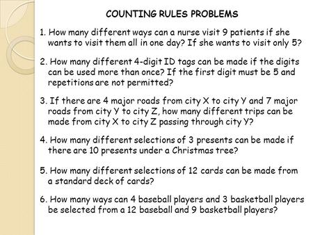 COUNTING RULES PROBLEMS 1. How many different ways can a nurse visit 9 patients if she wants to visit them all in one day? If she wants to visit only 5?