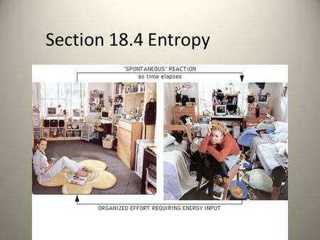 Section 18.4 Entropy. What you need to know - Entropy -Gibbs Free Energy -Enthalpy -Calculating Gibbs Free Energy -Determine if a rxn is spontaneous or.
