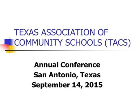 TEXAS ASSOCIATION OF COMMUNITY SCHOOLS (TACS) Annual Conference San Antonio, Texas September 14, 2015.