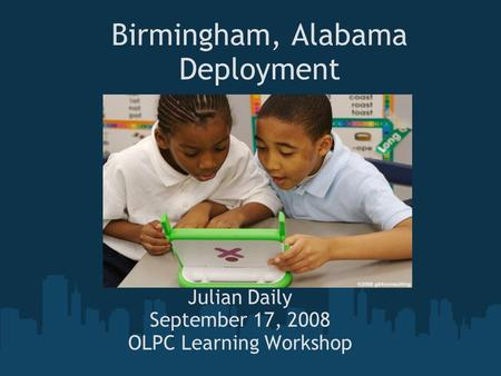 Birmingham, Alabama Deployment Julian Daily September 17, 2008 OLPC Learning Workshop.