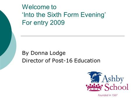 Welcome to 'Into the Sixth Form Evening' For entry 2009 By Donna Lodge Director of Post-16 Education.