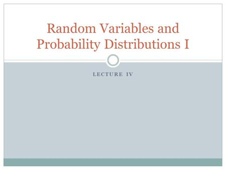 LECTURE IV Random Variables and Probability Distributions I.