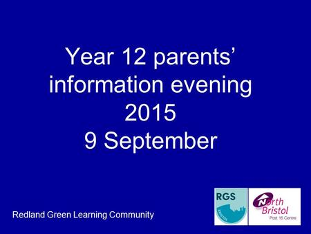 Year 12 parents' information evening 2015 9 September Redland Green Learning Community.