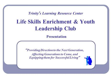"Trinity's Learning Resource Center Life Skills Enrichment & Youth Leadership Club ""Providing Direction to the Next Generation, Affecting Generations to."