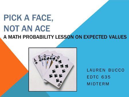 PICK A FACE, NOT AN ACE A MATH PROBABILITY LESSON ON EXPECTED VALUES LAUREN BUCCO EDTC 635 MIDTERM.