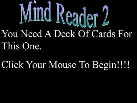 You Need A Deck Of Cards For This One. Click Your Mouse To Begin!!!!