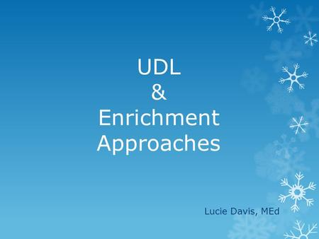 UDL & Enrichment Approaches Lucie Davis, MEd. Giftedness 1)Giftedness = high IQ score 2)1960s = artistic excellence, creativity and specific academic.
