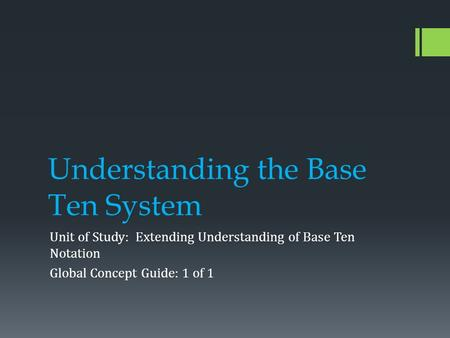 Understanding the Base Ten System Unit of Study: Extending Understanding of Base Ten Notation Global Concept Guide: 1 of 1.