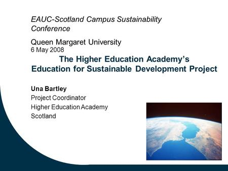 The Higher Education Academy's Education for Sustainable Development Project Una Bartley Project Coordinator Higher Education Academy Scotland EAUC-Scotland.