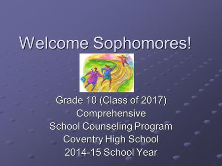 Welcome Sophomores! Grade 10 (Class of 2017) Comprehensive School Counseling Program Coventry High School 2014-15 School Year.