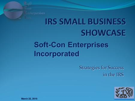 Strategies for Success in the IRS March 22, 2010 Soft-Con Enterprises Incorporated.